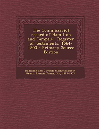 The Commissariot Record of Hamilton and Campsie: Register of Testaments, 1564-1800 - Primary Source Edition