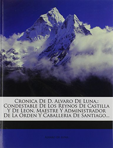 Cronica De D. Alvaro De Luna,: Condestable De Los Reynos De Castilla Y De Leon, Maestre Y Administrador De La Orden Y Caballeria De Santiago...