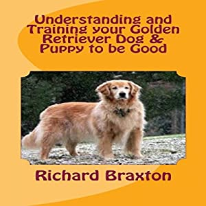Understanding and Training Your Golden Retriever Dog & Puppy to Be Good Audiobook
