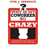 Why Is My Coworker So Crazy?: A Little Book About Lack of Cooperation in the Workplace | Vito J. Pandolfo