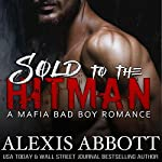 Sold to the Hitman: Alexis Abbott's Hitmen, Book 2 | Alex Abbott,Alexis Abbott