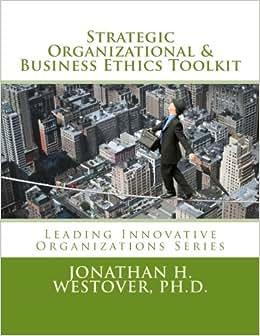 Strategic Organizational And Business Ethics Toolkit (Leading Innovative Organizations) (Volume 6)