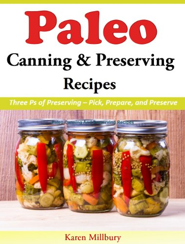 Paleo Canning And Preserving Recipes: Three Ps of Preserving - Pick, Prepare, and Preserve by Karen Millbury