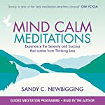 Mind Calm Meditations: Experience the Serenity and Success That Come from Thinking Less | Sandy C Newbigging