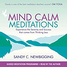 Mind Calm Meditations: Experience the Serenity and Success That Come from Thinking Less  by Sandy C Newbigging Narrated by Sandy C Newbigging