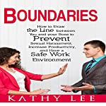 Boundaries: How to Draw the Line Between You and Your Boss to Prevent Sexual Harassment, Increase Productivity, and Have a Safe Work Environment | Kathy Lee