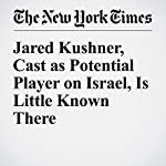 Jared Kushner, Cast as Potential Player on Israel, Is Little Known There | Peter Baker,Isabel Kershner