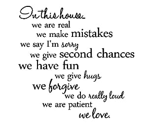 In this house...we are real we make mistakes we say I'm sorry we give second chances we have fun we give hugs we forgive we do really loud we are patient we love. Vinyl wall art Inspirational quotes and saying home decor decal sticker by Sakari Graphics
