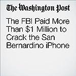 The FBI Paid More Than $1 Million to Crack the San Bernardino iPhone | Mark Berman,Matt Zapotosky