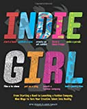 Indie Girl: From Starting a Band to Launching a Fashion Company, Nine Ways to Turn Your Creative Talent into Reality