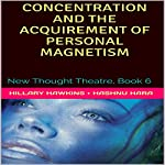 Concentration and the Acquirement of Personal Magnetism: New Thought Theatre, Book 6 | Hillary Hawkins,O. Hashnu Hara