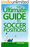 The Ultimate Guide to Soccer Positions - Learn How to Succeed on any Soccer Position