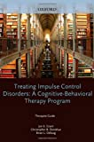 Treating Impulse Control Disorders: A Cognitive-Behavioral Therapy Program, Therapist Guide (Treatments That Work)