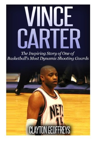 Vince Carter: The Inspiring Story of One of Basketball's Most Dynamic Shooting Guards PDF