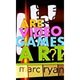 Are Video Games Art? ~ Marc Ryan