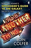 Eoin Colfer And Another Thing ...: Douglas Adams' Hitchhiker's Guide to the Galaxy: Part Six of Three: Douglas Adam's Hitchiker's Guide to the Galaxy (Hitchhikers Guide 6)