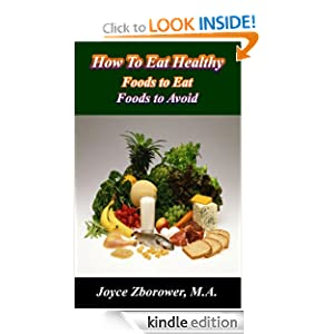 Free Kindle Book: How To Eat Healthy . . . foods to eat -- foods to avoid, by Joyce Zborower. Publication Date: July 12, 2012