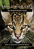 James G. Sanderson Small Wild Cats: The Animal Answer Guide (The Animal Answer Guides: Q&A for the Curious Naturalist)