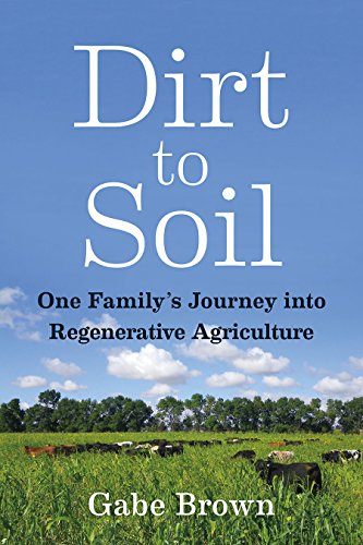 Dirt to Soil One Family's Journey into Regenerative Agriculture [Brown, Gabe] (Tapa Blanda)