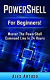 PowerShell: For Beginners! Master The PowerShell Command Line In 24 Hours (Python Programming, Javascript, Computer Progra...