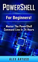 PowerShell: For Beginners! Master The PowerShell Command Line In 24 Hours Front Cover