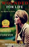 Wounded for Life, Healed Forever: My...