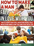 How To Make A Man Fall In Love With You: The 12 Steps That Will Make Him Madly Fall Head Over Heels For You and Stay With You (Love, fall in love, fall in love books)