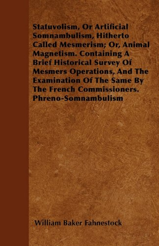 Statuvolism, Or Artificial Somnambulism, Hitherto Called Mesmerism; Or, Animal Magnetism. Containing A Brief Historical Survey Of Mesmers Operations, ... The French Commissioners. Phreno-Somnambulism