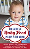 The Greatest Baby Food Recipes In The World: Delicious, Healthy & Fast Super Baby Food Recipes For Parents With Busy Lives (The Best Food You Can Serve Your Baby)