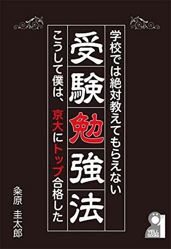 学校では絶対教えてもらえない受験勉強法~こうして僕は、京大にトップ合格した~ (YELL books)