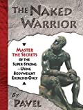 img - for The Naked Warrior: Master the Secrets of the super-Strong--Using Bodyweight Exercises Only book / textbook / text book