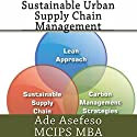 Sustainable Urban Supply Chain Management (       UNABRIDGED) by Ade Asefeso MCIPS MBA Narrated by Robin Rowan