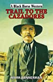 Mark Bannerman Trail to the Cazadores (Black Horse Western)