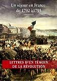 Lettres d'un témoin de la Révolution française: Un séjour en France de 1792 à 1795   Édition annotée et illustrée...