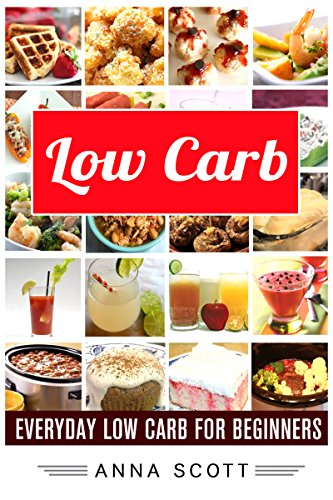 Low Carb: Everyday Low Carb For Beginners (Low Carb, Low Carb Cookbook, Low Carb Diet, Low Carb Recipes, Low Carb Slow Cooker, Low Carb Slow Cooker Recipes, ... Beginner (healthy food for everyday Book 7) by Anna Scott