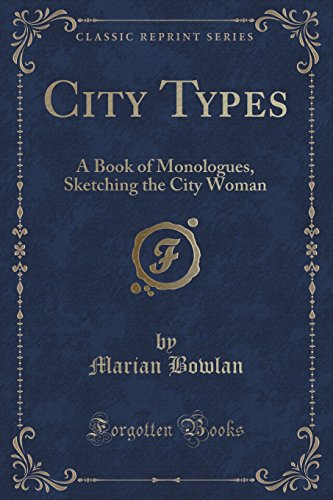 City Types: A Book of Monologues, Sketching the City Woman (Classic Reprint)