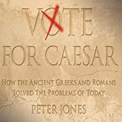 Vote for Caesar: How the Ancient Greeks and Romans Solved the Problems of Today | [Peter Jones]