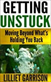 GETTING UNSTUCK, Moving Beyond Whats Holding You Back:: (Identify the negative patterns that ruin your life)