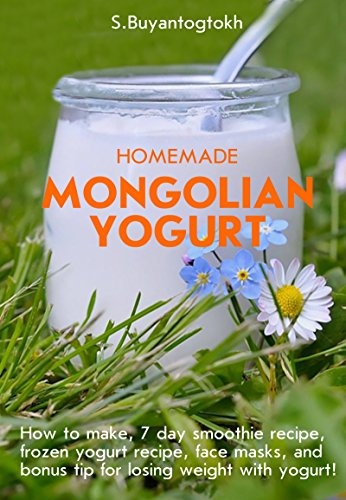 Homemade Mongolian Yogurt: How to make, 7 day smoothie recipe, frozen yogurt recipe, face masks, and bonus tip for losing weight with yogurt! by S.Buyantogtokh