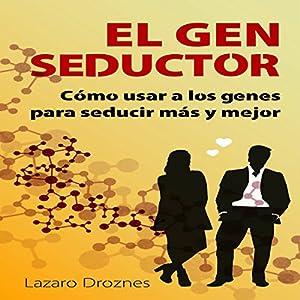 El Gen Seductor: Cómo usar a los genes para seducir más y mejor [Gene Seductor: Using Genes to Seduce More and Better] Audiobook