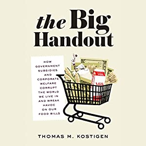 The Big Handout: How Government Subsidies and Corporate Welfare Corrupt the World We Live In and Wreak Havoc on Our Food Bills | [Thomas M. Kostigen]