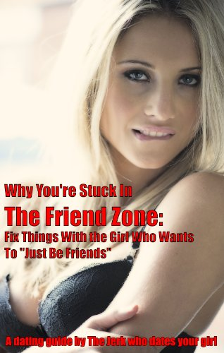 "Why You're Stuck In The Friend Zone: Fix Things With the Girl Who Wants To ""Just Be Friends"""