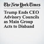 Trump Ends CEO Advisory Councils as Main Group Acts to Disband | David Gelles,Landon Thomas Jr.,Kate Kelly