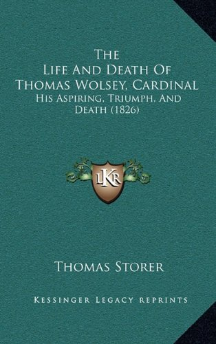The Life and Death of Thomas Wolsey, Cardinal: His Aspiring, Triumph, and Death (1826)