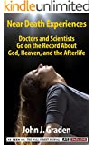 Near Death Experiences of Doctors and Scientists: People of Science Go On The Record About God, Heaven, and the Afterlife