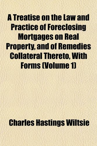 A Treatise on the Law and Practice of Foreclosing Mortgages on Real Property, and of Remedies Collateral Thereto, With Forms (Volume 1)