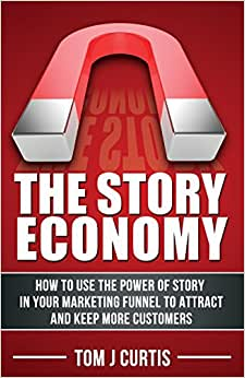 The Story Economy: How To Use The Power Of Story In Your Marketing Funnel To Attract And Keep More Customers