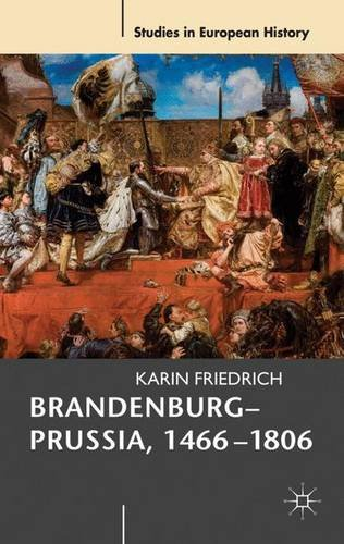 Brandenburg-Prussia, 1466-1806: The Rise of a Composite State (Studies in European History)