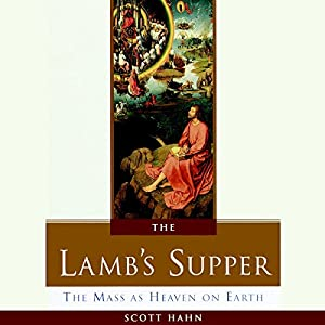 The Lamb's Supper: The Mass as Heaven on Earth | [Scott Hahn]