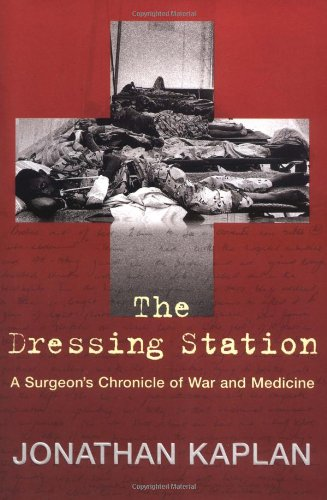 The Dressing Station: A Surgeon's Chronicle of War and Medicine, Kaplan, Jonathan
